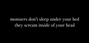 ... don't sleep under your bed, they scream inside of your head