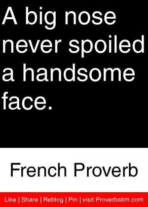 ... nose never spoiled a handsome face. - French Proverb #proverbs #quotes