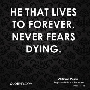 william penn quote he that lives to forever never fears dying jpg
