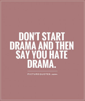 Don't start drama and then say you hate drama Picture Quote #1