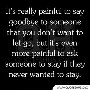It's really painful to say goodbye to someone that you don't want ...
