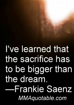 ve learned that the sacrifice has to be bigger than the dream ...