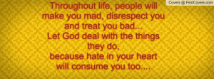Throughout life people will make you mad, disrespect you and treat you