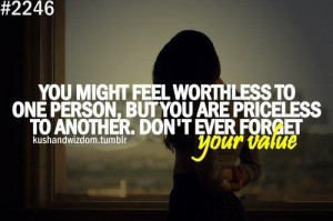 You might feel worthless to one person, but you are priceless to ...