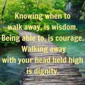 Knowing when to walk away, is wisdom. Being able to, is courage ...