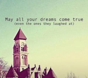 Dream BIG and believe that they will indeed come true!