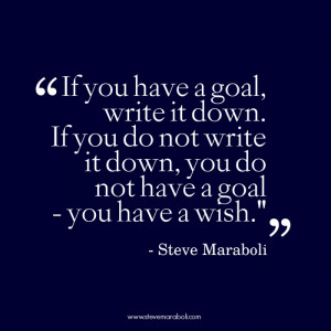 If you have a goal, write it down. If you do not write it down, you do ...