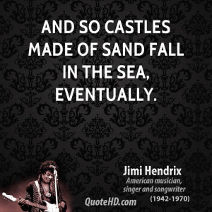 And so castles made of sand fall in the sea, eventually.