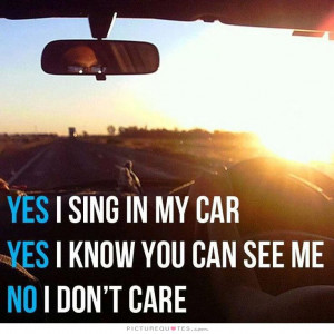 ... my car. Yes, I know you can see me. No, I don't care Picture Quote #1
