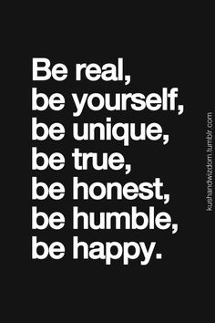 Be real - Be yourself - Be unique - Be true - Be honest - Be humble ...