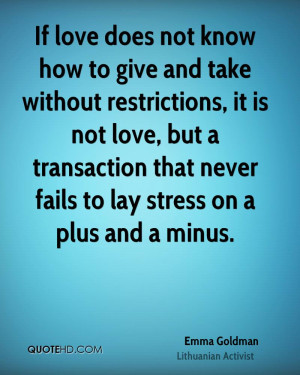 If love does not know how to give and take without restrictions, it is ...