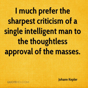 much prefer the sharpest criticism of a single intelligent man to ...
