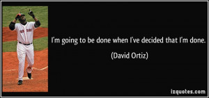quote-i-m-going-to-be-done-when-i-ve-decided-that-i-m-done-david-ortiz ...
