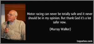 Motor racing can never be totally safe and it never should be in my ...