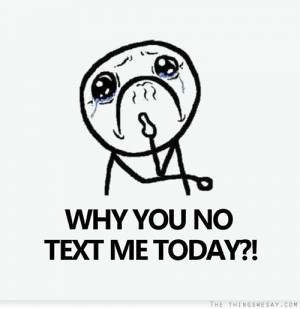 Why you no text me today