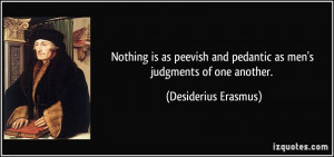 Nothing is as peevish and pedantic as men's judgments of one another ...