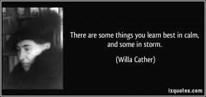 ... some things you learn best in calm, and some in storm. - Willa Cather