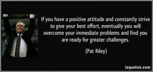 ... problems and find you are ready for greater challenges. - Pat Riley