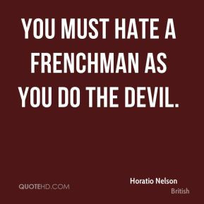 Horatio Nelson - You must hate a Frenchman as you do the devil.