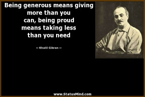 Being generous means giving more than you can, being proud means ...