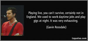 ... daytime jobs and play gigs at night. It was very exhausting. - Gavin