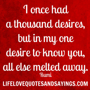 once had a thousand desires, but in my one desire to know you, all ...