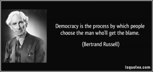 Democracy is the process by which people choose the man who'll get the ...