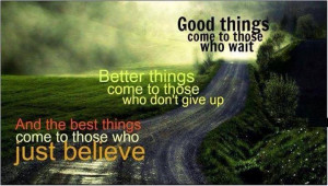 good things come to those who wait, better things come to those who ...
