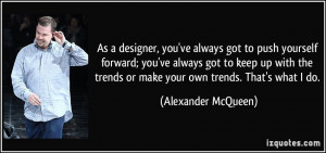 ... trends or make your own trends. That's what I do. - Alexander McQueen