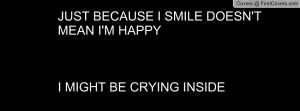 just because i smile doesn't mean i'm happyi might be crying inside ...