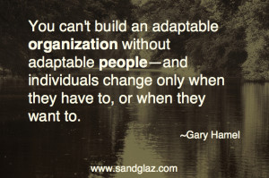 "... change only when they have to, or when they want to."" ~ Gary Hamel"