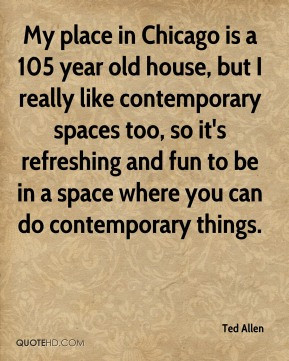 Ted Allen - My place in Chicago is a 105 year old house, but I really ...