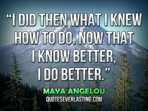 """... how to do. Now that I know better, I do better."""" — Maya Angelou"""