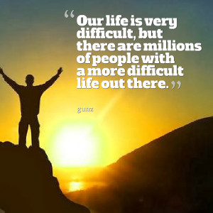 Quotes Picture: our life is very difficult, but there are millions of ...