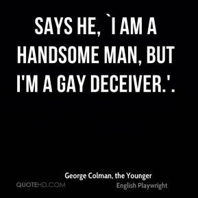 George Colman, the Younger - Says he, `I am a handsome man, but I'm a ...