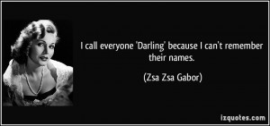 call everyone 'Darling' because I can't remember their names. - Zsa ...