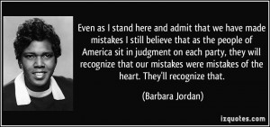 Even as I stand here and admit that we have made mistakes I still ...