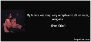 My family was very, very receptive to all; all races, religions. - Pam ...