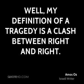 Amos Oz - Well, my definition of a tragedy is a clash between right ...
