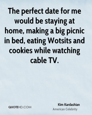 The perfect date for me would be staying at home, making a big picnic ...