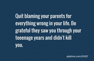 Quote #24302: Quit blaming your parents for everything wrong in your ...