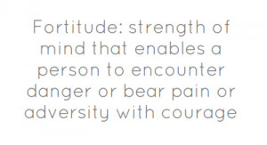Fortitude: strength of mind that enables a person to encounter
