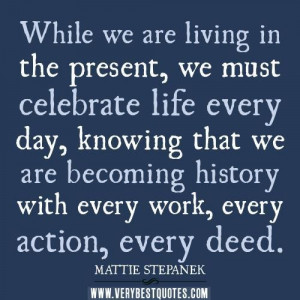 ... quotes while we are living in the present we must celebrate life every