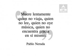 Pablo Neruda! #quote Muere Lentamente, Quotes Lif, Travel Quotes ...