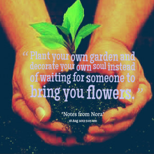 Quotes Picture: plant your own garden and decorate your own soul ...