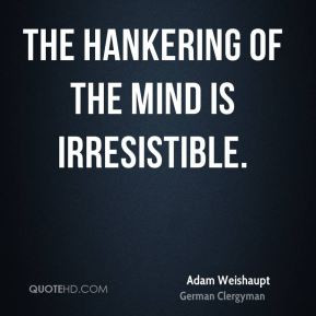 Adam Weishaupt - The hankering of the mind is irresistible.
