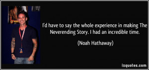 ... The Neverending Story. I had an incredible time. - Noah Hathaway