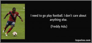 ... to go play football. I don't care about anything else. - Freddy Adu