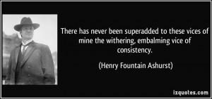 ... the withering, embalming vice of consistency. - Henry Fountain Ashurst