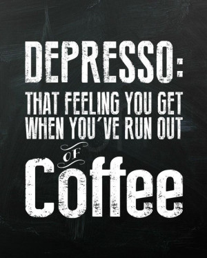 Depresso, that feeling you get when you've run out of coffee. 8x10 ...